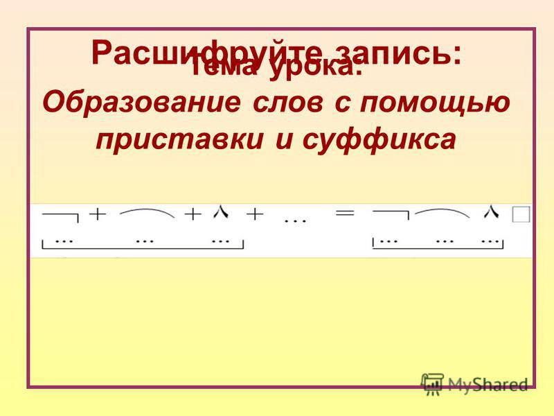 Расшифруйте запись: Тема урока: Образование слов с помощью приставки и суффикса