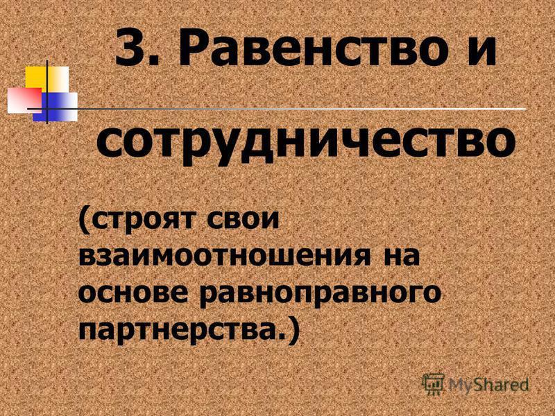 3. Равенство и сотрудничество (строят свои взаимоотношения на основе равноправного партнерства.)