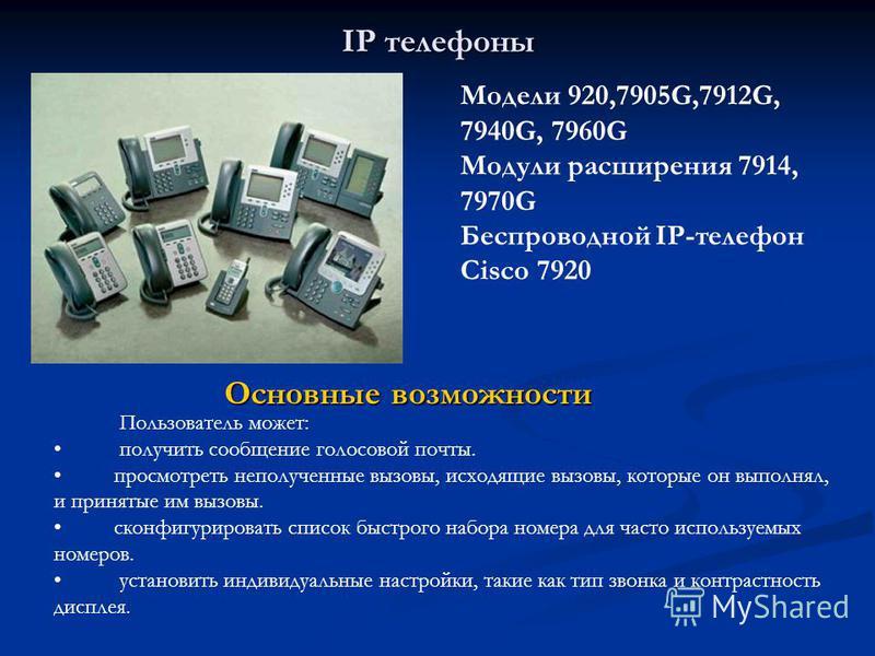 IP телефоны Модели 920,7905G,7912G, 7940G, 7960G Модули расширения 7914, 7970G Беспроводной IP-телефон Cisco 7920 Пользователь может: получить сообщение голосовой почты. просмотреть неполученные вызовы, исходящие вызовы, которые он выполнял, и принят