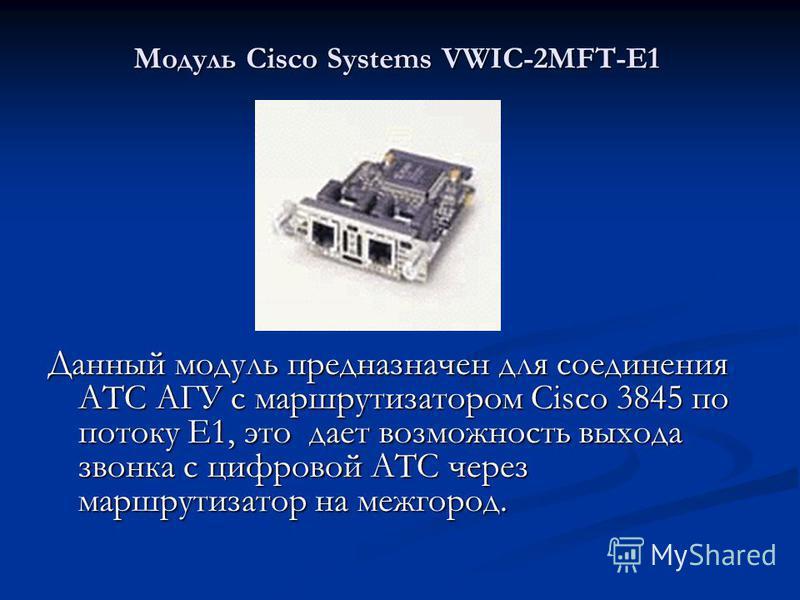 Модуль Cisco Systems VWIC-2MFT-E1 Данный модуль предназначен для соединения АТС АГУ с маршрутизатором Cisco 3845 по потоку Е1, это дает возможность выхода звонка с цифровой АТС через маршрутизатор на межгород.