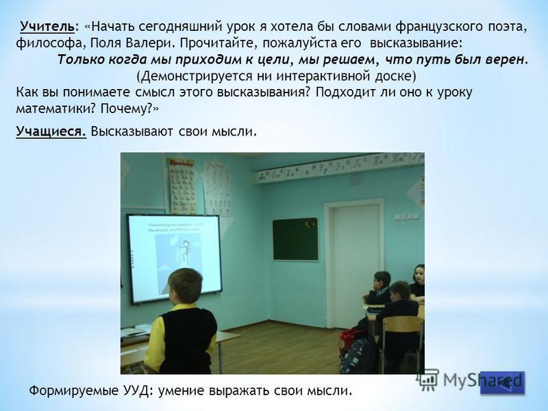 Учитель: «Начать сегодняшний урок я хотела бы словами французского поэта, философа, Поля Валери. Прочитайте, пожалуйста его высказывание: Только когда мы приходим к цели, мы решаем, что путь был верен. (Демонстрируется ни интерактивной доске) Как вы