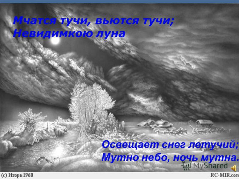 Мчатся тучи, вьются тучи; Невидимкою луна Освещает снег летучий; Мутно небо, ночь мутна.