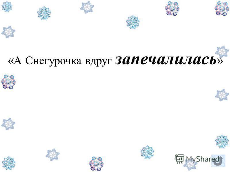 « А Снегурочка вдруг запечалилась »