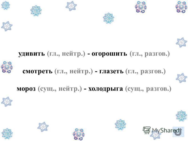удивить (гл., нейтр.) - огорошить (гл., разгон.) смотреть (гл., нейтр.) - глазеть (гл., разгон.) мороз (сущ., нейтр.) - колодарыга (сущ., разгон.)