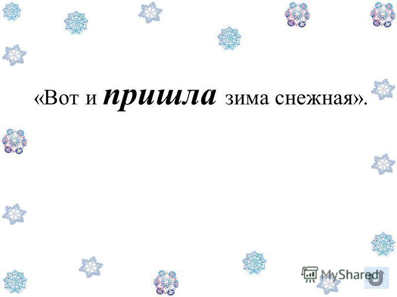 «Вот и пришла зима снежная».