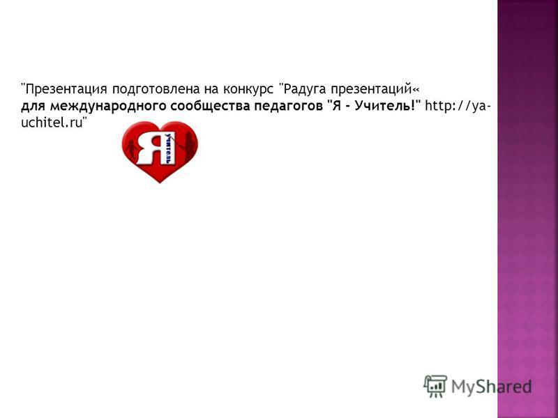 Презентация подготовлена на конкурс Радуга презентаций« для международного сообщества педагогов Я - Учитель! http://ya- uchitel.ru
