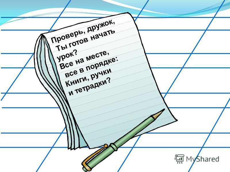 Проверь, дружок, Ты готов начать урок? Все на месте, все в порядке: Книги, ручки и тетрадки?