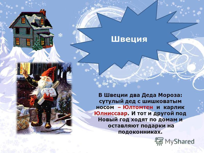 Швеция В Швеции два Деда Мороза: сутулый дед с шишковатым носом – Юлтомтен и карлик Юлниссаар. И тот и другой под Новый год ходят по домам и оставляют подарки на подоконниках.