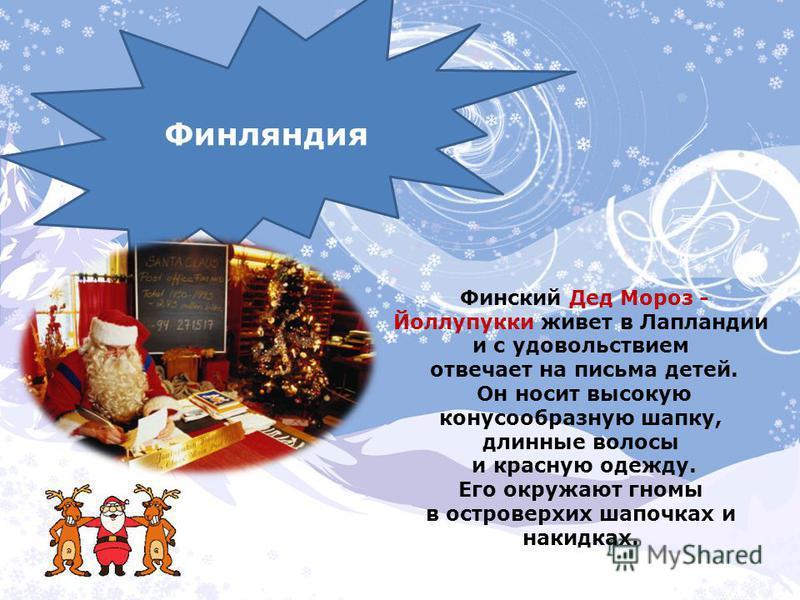 Финский Дед Мороз - Йоллупукки живет в Лапландии и с удовольствием отвечает на письма детей. Он носит высокую конусообразную шапку, длинные волосы и красную одежду. Его окружают гномы в островерхих шапочках и накидках. Финляндия