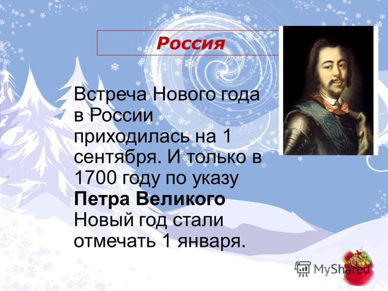 Россия Встреча Нового года в России приходилась на 1 сентября. И только в 1700 году по указу Петра Великого Новый год стали отмечать 1 января.