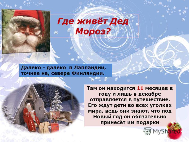 Где живёт Дед Мороз? Далеко - далеко в Лапландии, точнее на, севере Финляндии. Там он находится 11 месяцев в году и лишь в декабре отправляется в путешествие. Его ждут дети во всех уголках мира, ведь они знают, что под Новый год он обязательно принес