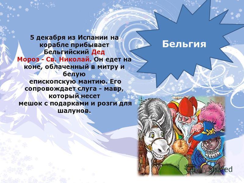 5 декабря из Испании на корабле прибывает Бельгийский Дед Мороз - Св. Николай. Он едет на коне, облаченный в митру и белую епископскую мантию. Его сопровождает слуга - мавр, который несет мешок с подарками и розги для шалунов. Бельгия
