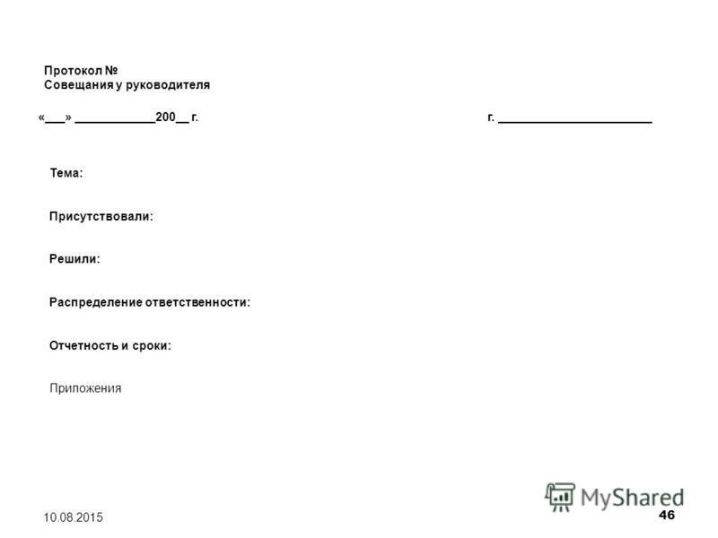46 10.08.2015 Протокол Совещания у руководителя «___» ____________200__ г.г. _______________________ Тема: Присутствовали: Решили: Распределение ответственности: Отчетность и сроки: Приложения