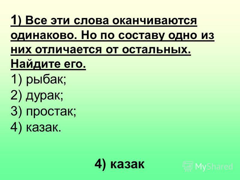 1 ) Все эти слова оканчиваются одинаково. Но по составу одно из них отличается от остальных. Найдите его. 1) рыбак; 2) дурак; 3) простак; 4) казак. 4) казак