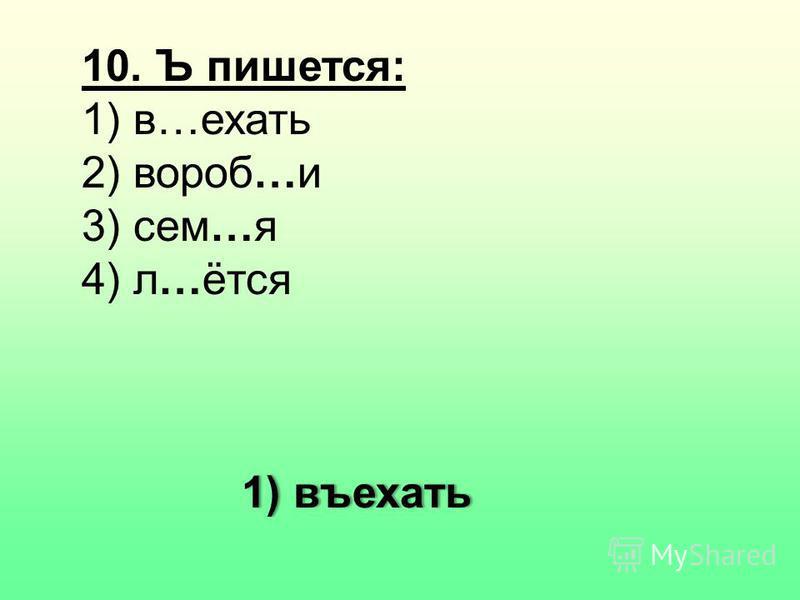 10. Ъ пишется: 1) в…ехать 2) вороб…и 3) сем…я 4) л…ётся 1) въехать