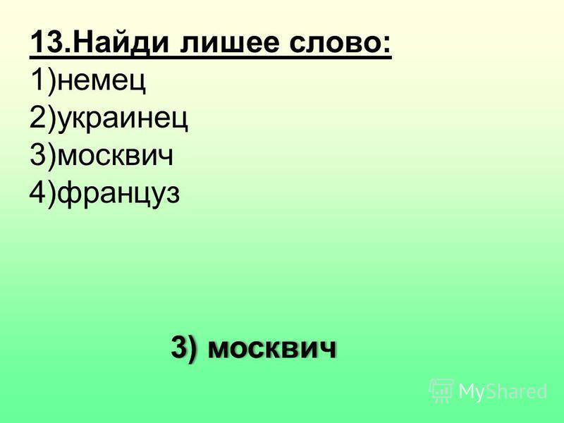 13. Найди лишнее слово: 1)немец 2)украинец 3)москвич 4)француз 3) москвич