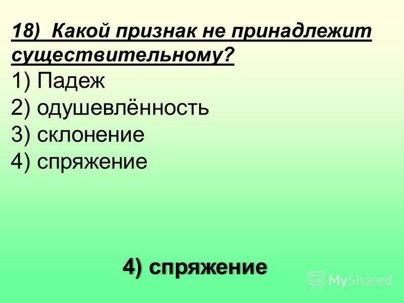18) Какой признак не принадлежит существительному? 1) Падеж 2) одушевлённость 3) склонение 4) спряжение 4) спряжение