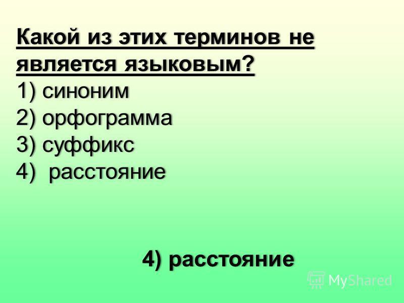 Какой из этих терминов не является языковым? 1) синоним 2) орфограмма 3) суффикс 4) расстояние 4) расстояние