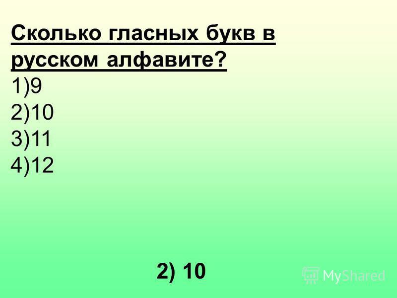 Сколько гласных букв в русском алфавите? 1)9 2)10 3)11 4)12 2) 10