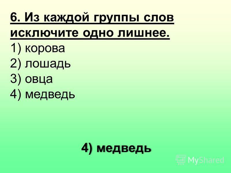 6. Из каждой группы слов исключите одно лишнее. 1) корова 2) лошадь 3) овца 4) медведь 4) медведь
