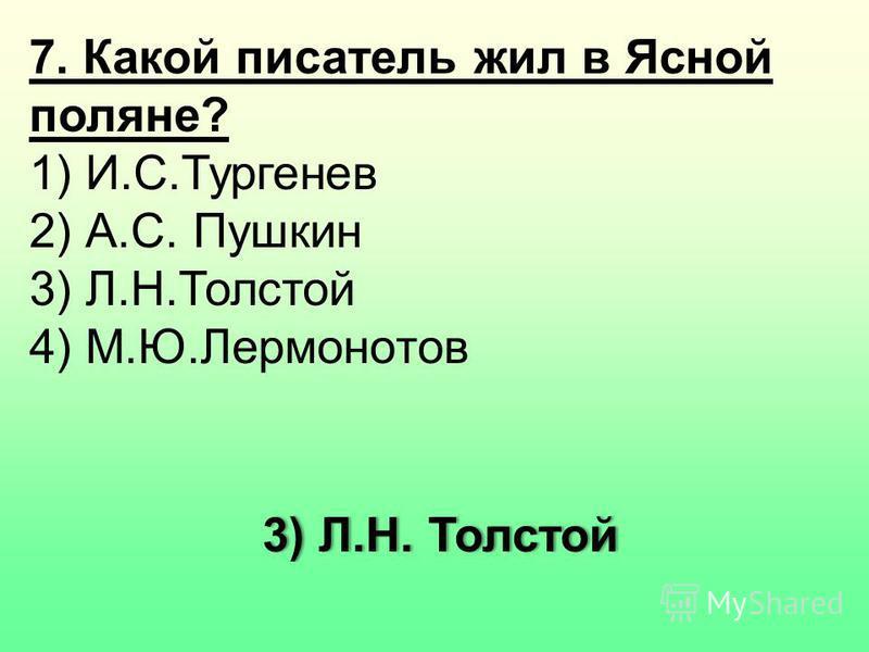 7. Какой писатель жил в Ясной поляне? 1) И.С.Тургенев 2) А.С. Пушкин 3) Л.Н.Толстой 4) М.Ю.Лермонотов 3) Л.Н. Толстой 3) Л.Н. Толстой