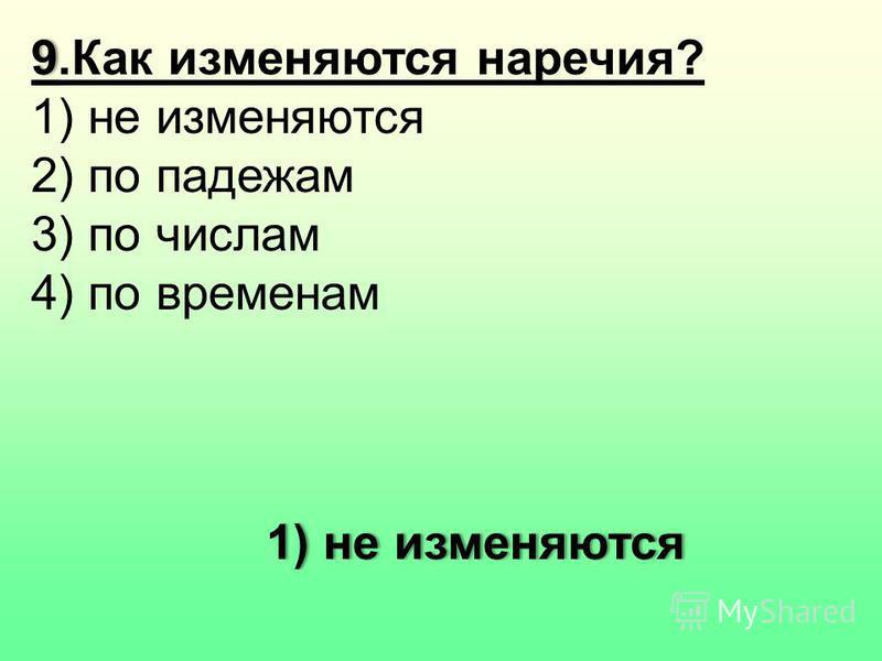 99. Как изменяются наречия? 1) не изменяются 2) по падежам 3) по числам 4) по временам 1) не изменяются 1) не изменяются