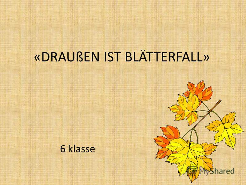 «DRAUßEN IST BLÄTTERFALL» 6 klasse