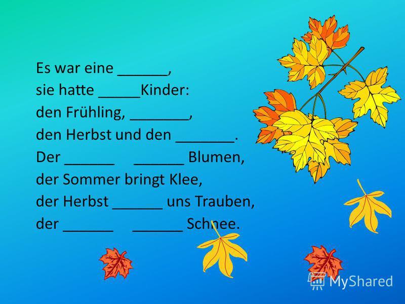 Es war eine ______, sie hatte _____Kinder: den Frühling, _______, den Herbst und den _______. Der ______ ______ Blumen, der Sommer bringt Klee, der Herbst ______ uns Trauben, der ______ ______ Schnee.