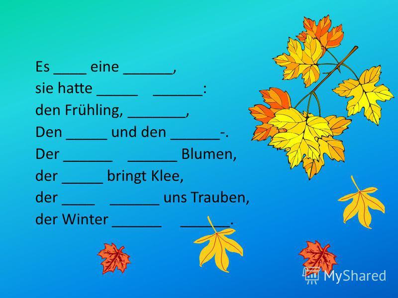 Es ____ eine ______, sie hatte _____ ______: den Frühling, _______, Den _____ und den ______-. Der ______ ______ Blumen, der _____ bringt Klee, der ____ ______ uns Trauben, der Winter ______ ______.