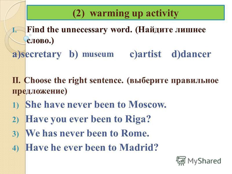 (2) warming up activity I. Find the unnecessary word. (Найдите лишнее слово.) a)secretary b) c)artist d)dancer II. Choose the right sentence. (выберите правильное предложение) 1) She have never been to Moscow. 2) Have you ever been to Riga? 3) We has