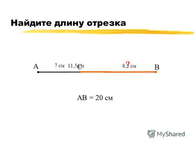 Найдите длину отрезка А В С 7 см АВ = 20 см ? 8,5 см 11,5 см