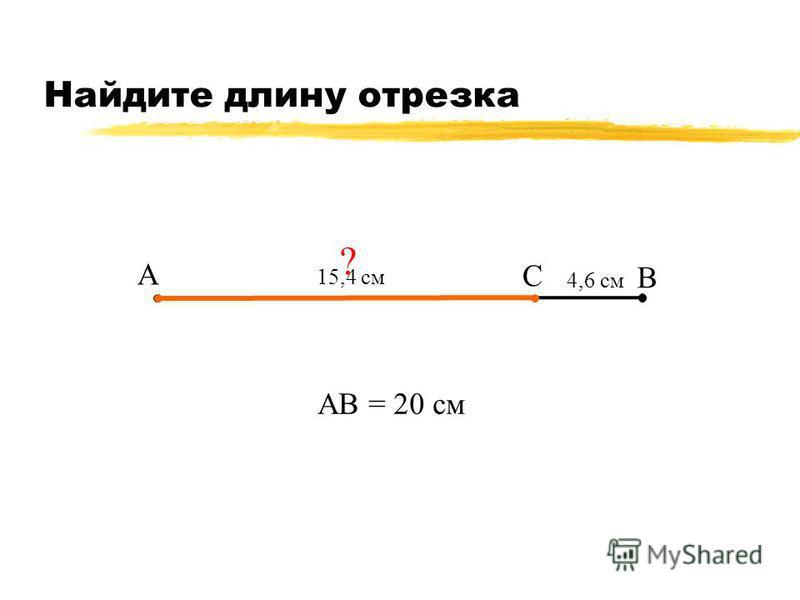 Найдите длину отрезка А В С 4,6 см АВ = 20 см ? 15,4 см