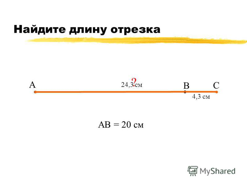 Найдите длину отрезка А В С 4,3 см АВ = 20 см ? 24,3 см