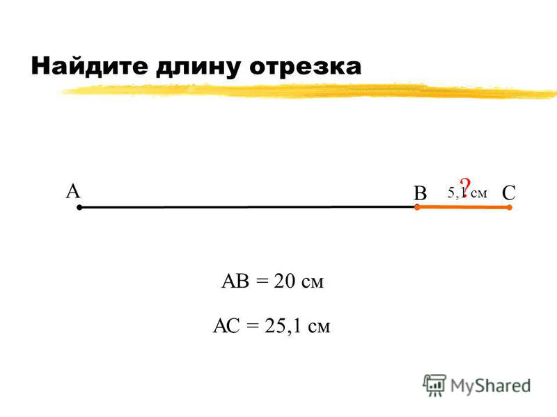 Найдите длину отрезка А В С АВ = 20 см ? 5,1 см АС = 25,1 см
