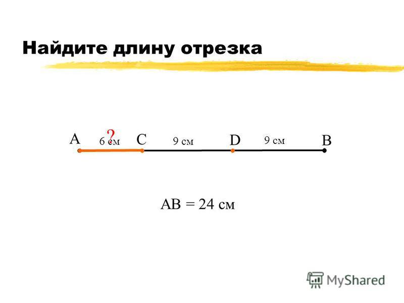Найдите длину отрезка А В С 9 см АВ = 24 см ? 6 см D 9 см