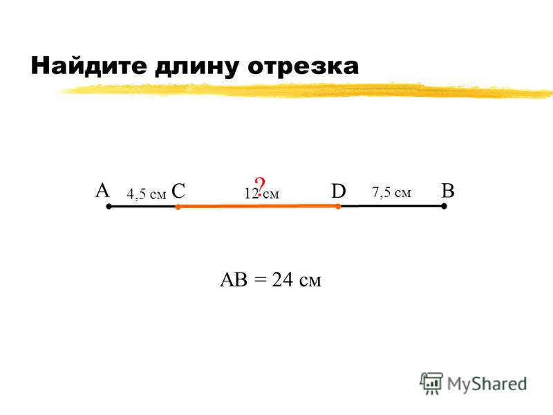 Найдите длину отрезка А В С 7,5 см АВ = 24 см ? 12 см D 4,5 см