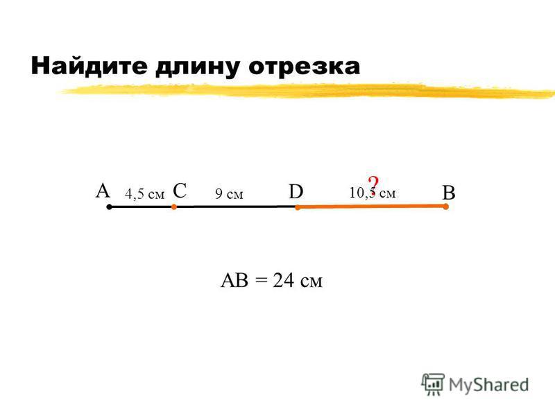 Найдите длину отрезка А В С 9 см АВ = 24 см ? 10,5 см D 4,5 см