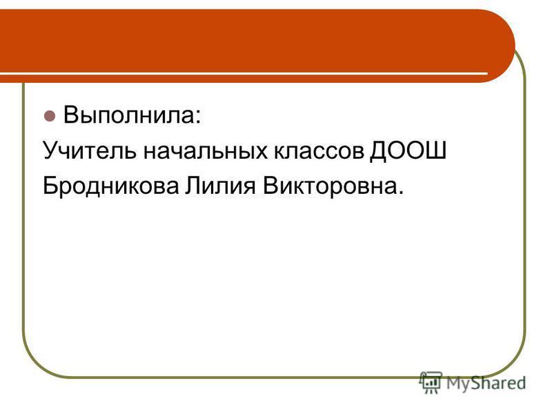 Выполнила: Учитель начальных классов ДООШ Бродникова Лилия Викторовна.