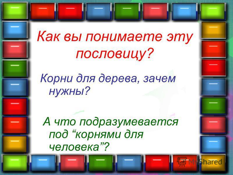 Как вы понимаете эту пословицу? Корни для дерева, зачем нужны? А что подразумевается под корнями для человека?