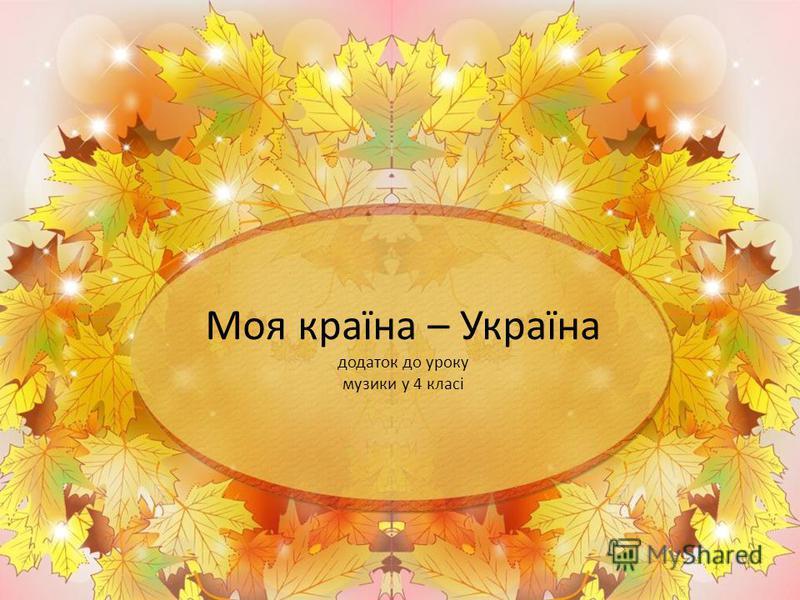 Моя країна – Україна додаток до уроку музики у 4 класі