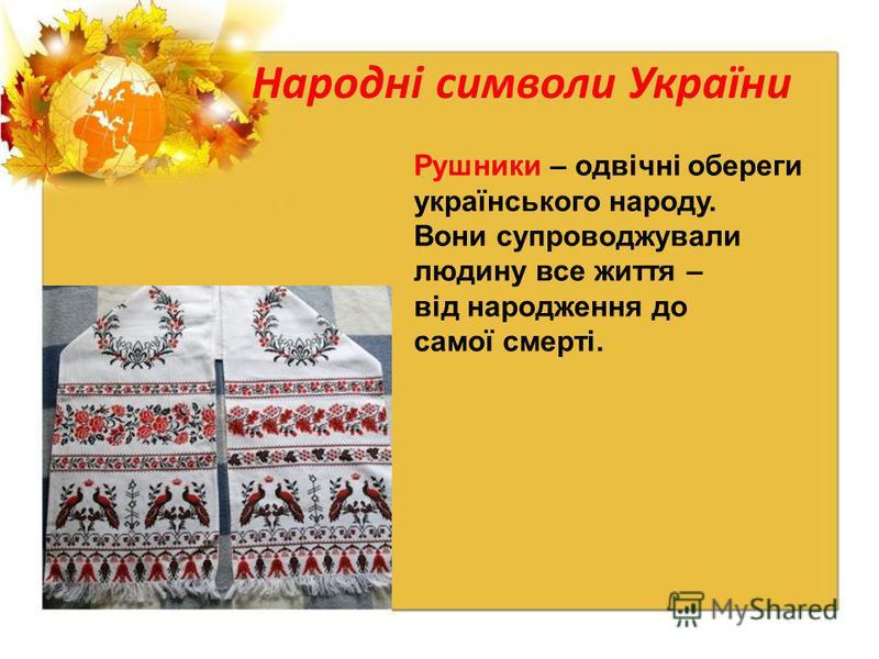 Народні символи України Рушники – одвічні обереги українського народу. Вони супроводжували людину все життя – від народження до самої смерті.