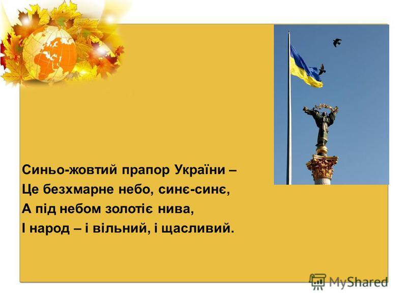 Синьо-жовтий прапор України – Це безхмарне небо, синє-синє, А під небом золотіє нива, І народ – і вільний, і щасливий.
