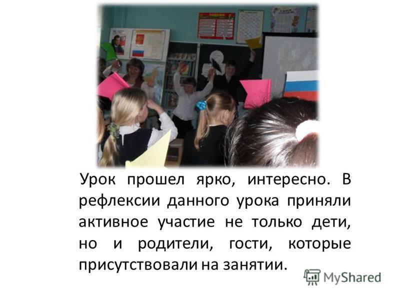 Урок прошел ярко, интересно. В рефлексии данного урока приняли активное участие не только дети, но и родители, гости, которые присутствовали на занятии.