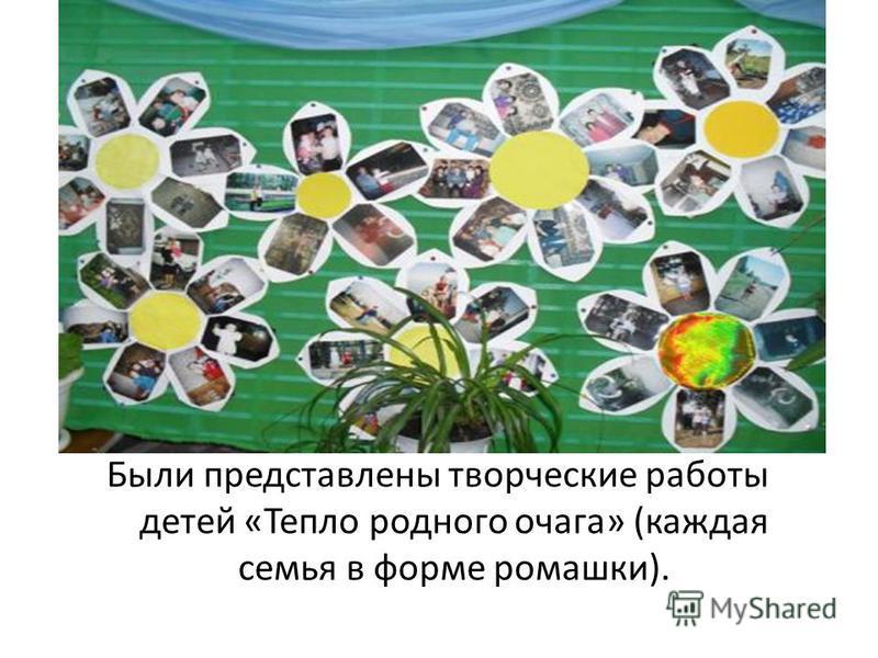 Были представлены творческие работы детей «Тепло родного очага» (каждая семья в форме ромашки).