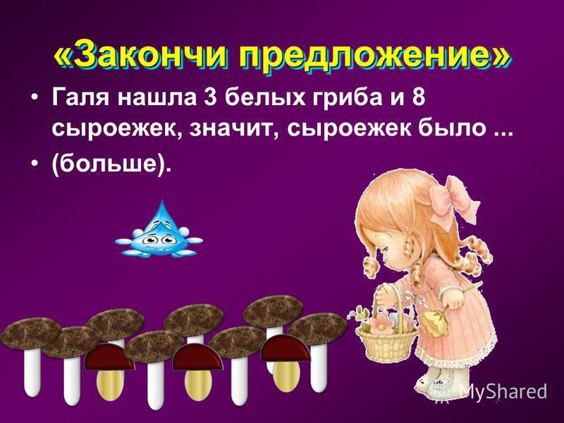 «Закончи предложение» Маше 6 лет, а Мише 7 лет, значит, Маше лет... (меньше).
