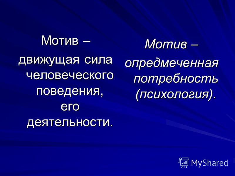 Мотив – движущая сила человеческого поведения, его деятельности. Мотив – опредмеченная потребность (психология).