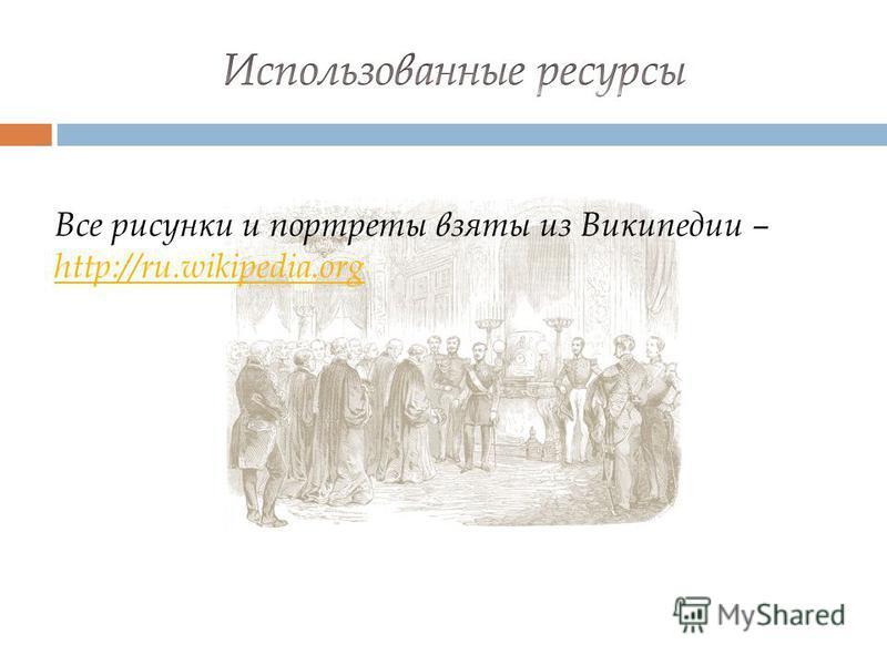 Все рисунки и портреты взяты из Википедии – http://ru.wikipedia.org