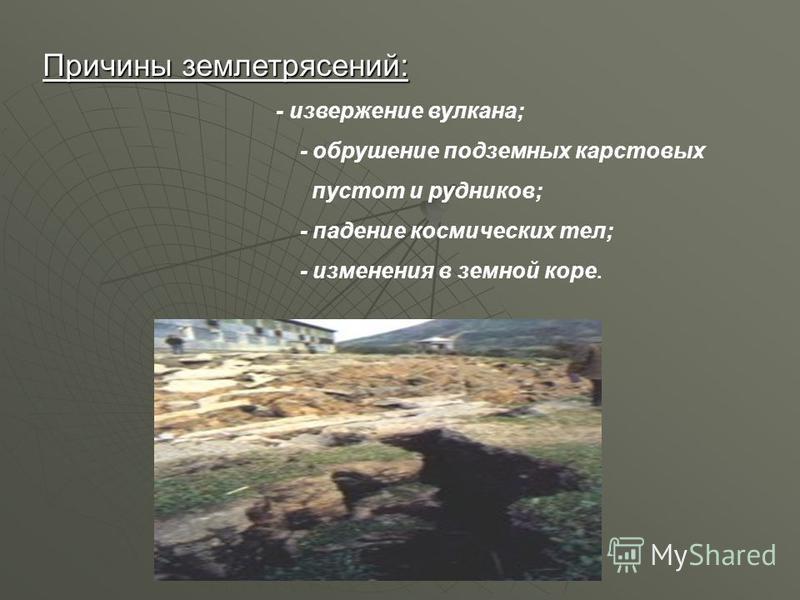 Причины землетрясений: - извержение вулкана; - обрушение подземных карстовых пустот и рудников; - падение космических тел; - изменения в земной коре.