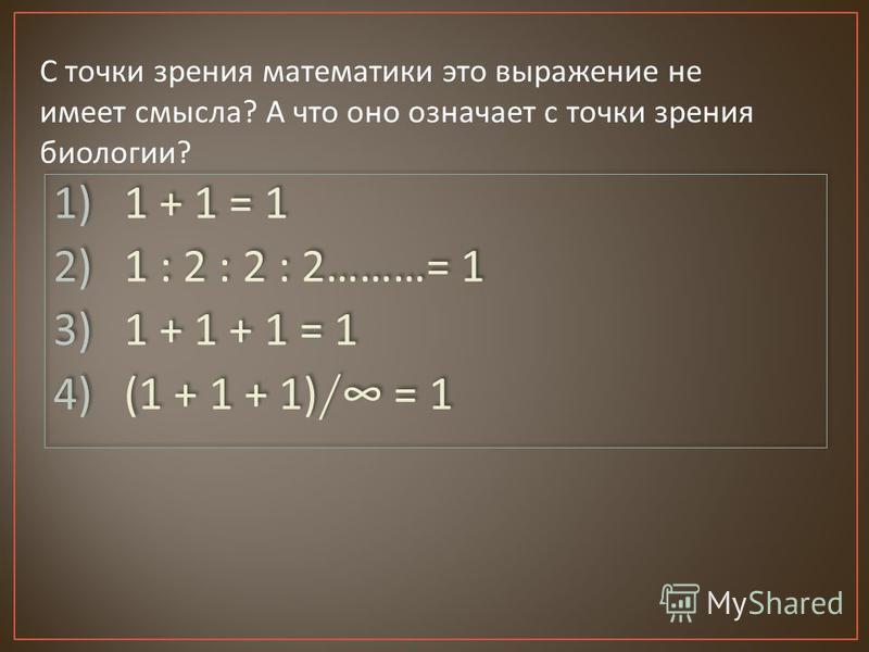 С точки зрения математики это выражение не имеет смысла ? А что оно означает с точки зрения биологии ? 1) 1 + 1 = 1 2) 1 : 2 : 2 : 2………= 1 3) 1 + 1 + 1 = 1 4) (1 + 1 + 1)/ = 1 1) 1 + 1 = 1 2) 1 : 2 : 2 : 2………= 1 3) 1 + 1 + 1 = 1 4) (1 + 1 + 1)/ = 1