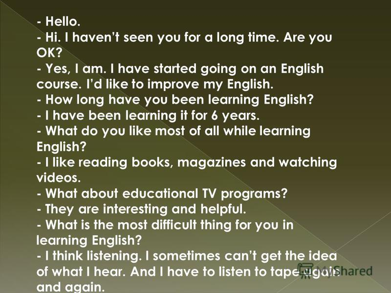 - Hello. - Hi. I havent seen you for a long time. Are you OK? - Yes, I am. I have started going on an English course. Id like to improve my English. - How long have you been learning English? - I have been learning it for 6 years. - What do you like